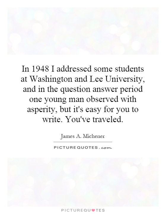 In 1948 I addressed some students at Washington and Lee University, and in the question answer period one young man observed with asperity, but it's easy for you to write. You've traveled Picture Quote #1