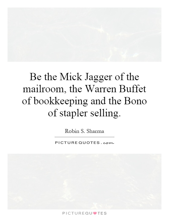 Be the Mick Jagger of the mailroom, the Warren Buffet of bookkeeping and the Bono of stapler selling Picture Quote #1