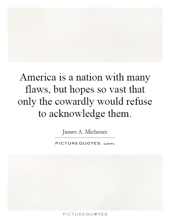 America is a nation with many flaws, but hopes so vast that only the cowardly would refuse to acknowledge them Picture Quote #1