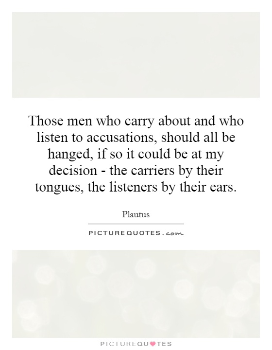 Those men who carry about and who listen to accusations, should all be hanged, if so it could be at my decision - the carriers by their tongues, the listeners by their ears Picture Quote #1