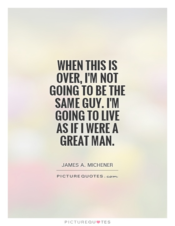 When this is over, I'm not going to be the same guy. I'm going to live as if I were a great man Picture Quote #1