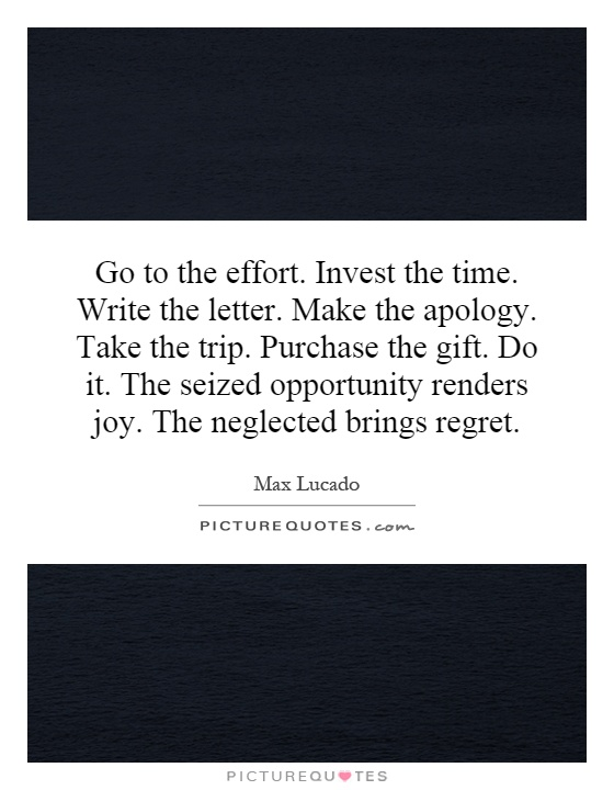 Go to the effort. Invest the time. Write the letter. Make the apology. Take the trip. Purchase the gift. Do it. The seized opportunity renders joy. The neglected brings regret Picture Quote #1