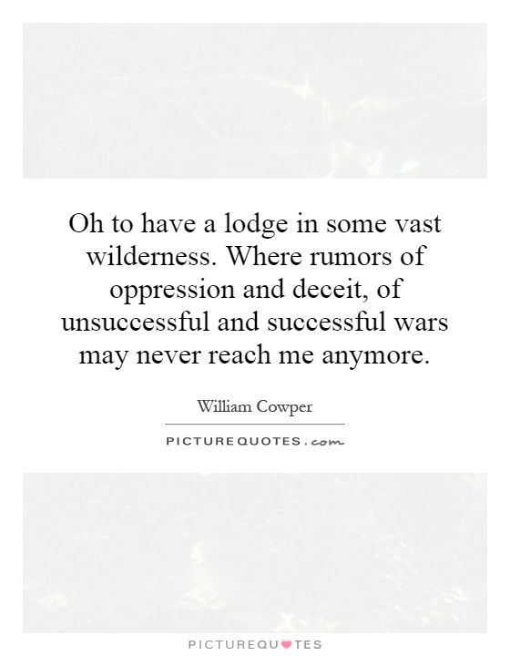 Oh to have a lodge in some vast wilderness. Where rumors of oppression and deceit, of unsuccessful and successful wars may never reach me anymore Picture Quote #1