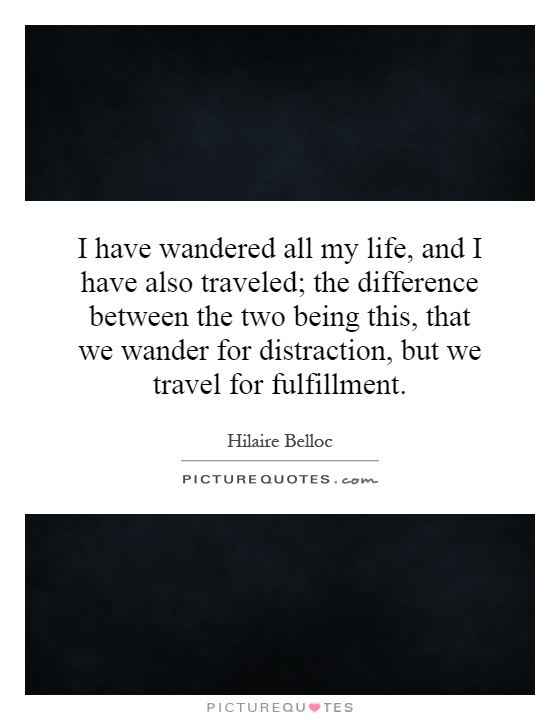 I have wandered all my life, and I have also traveled; the difference between the two being this, that we wander for distraction, but we travel for fulfillment Picture Quote #1
