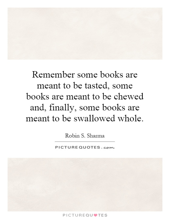 Remember some books are meant to be tasted, some books are meant to be chewed and, finally, some books are meant to be swallowed whole Picture Quote #1