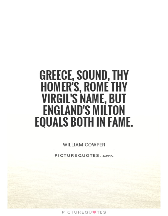 Greece, sound, thy Homer's, Rome thy Virgil's name, but England's Milton equals both in fame Picture Quote #1