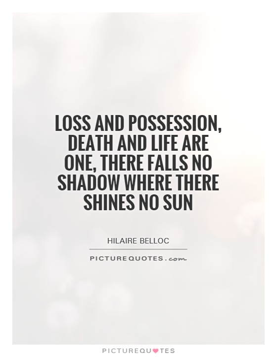 Loss And Possession, Death And Life Are One, There Falls No Shadow Where  There Shines No Sun