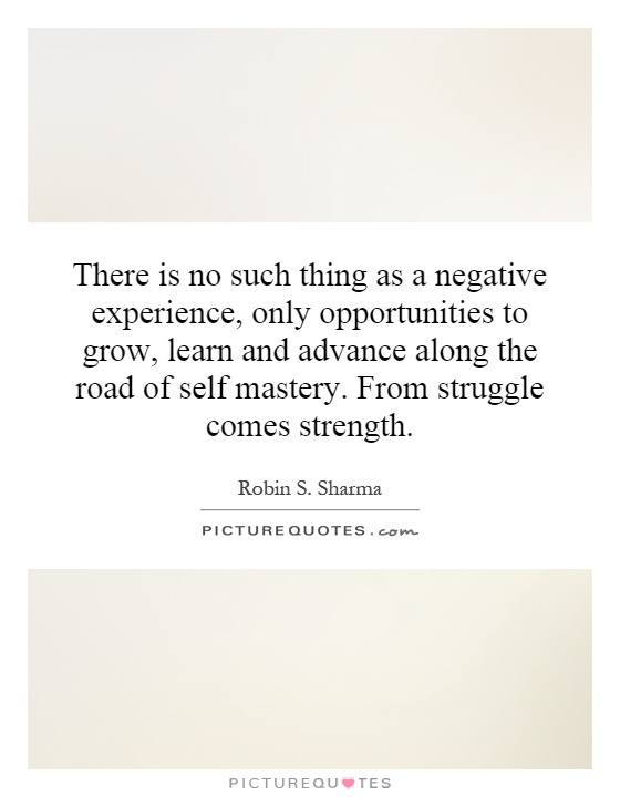 There is no such thing as a negative experience, only opportunities to grow, learn and advance along the road of self mastery. From struggle comes strength Picture Quote #1