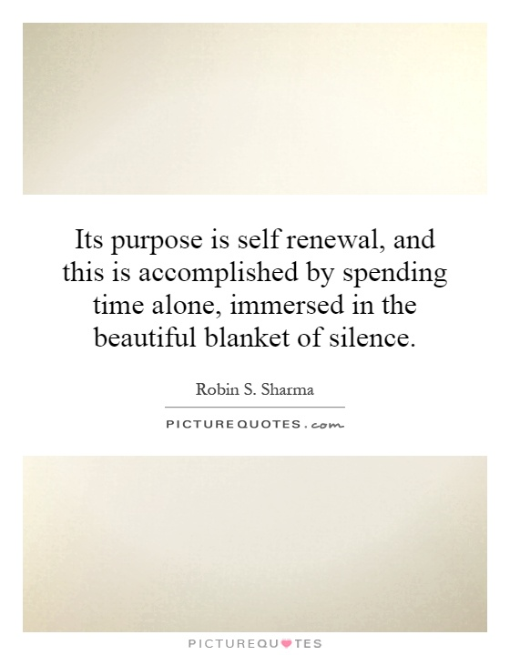 Its purpose is self renewal, and this is accomplished by spending time alone, immersed in the beautiful blanket of silence Picture Quote #1