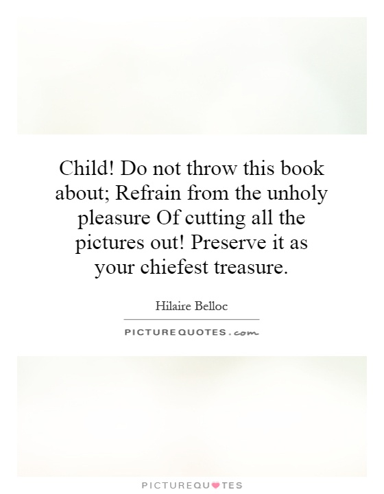 Child! Do not throw this book about; Refrain from the unholy pleasure Of cutting all the pictures out! Preserve it as your chiefest treasure Picture Quote #1