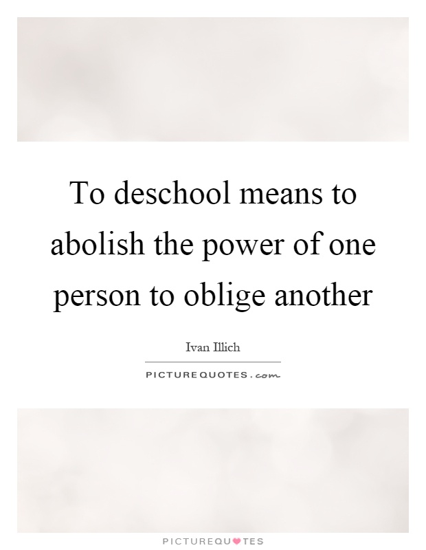 To deschool means to abolish the power of one person to oblige another Picture Quote #1