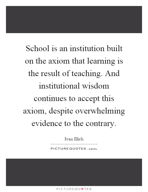 School is an institution built on the axiom that learning is the result of teaching. And institutional wisdom continues to accept this axiom, despite overwhelming evidence to the contrary Picture Quote #1