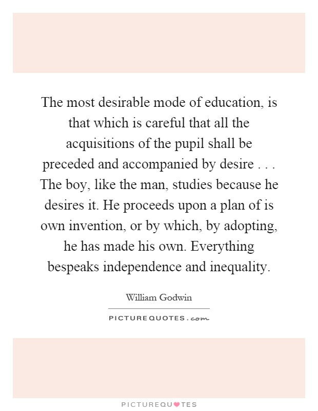 The most desirable mode of education, is that which is careful that all the acquisitions of the pupil shall be preceded and accompanied by desire... The boy, like the man, studies because he desires it. He proceeds upon a plan of is own invention, or by which, by adopting, he has made his own. Everything bespeaks independence and inequality Picture Quote #1