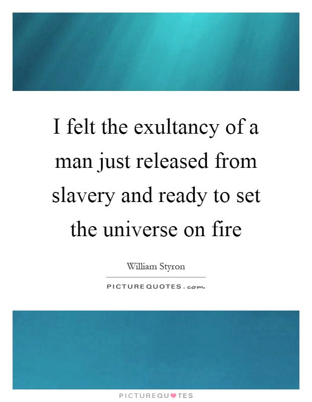 I felt the exultancy of a man just released from slavery and ready to set the universe on fire Picture Quote #1
