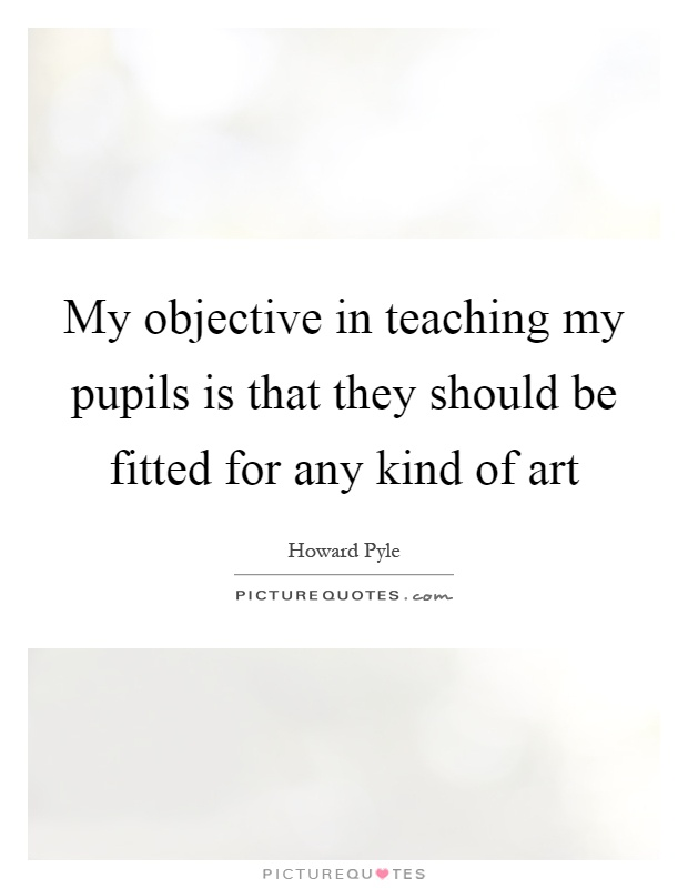 My objective in teaching my pupils is that they should be fitted for any kind of art Picture Quote #1