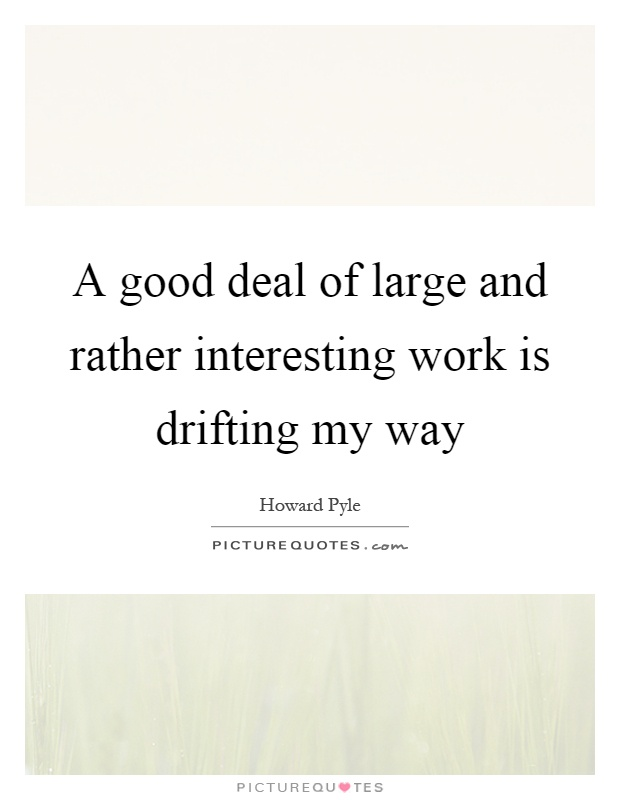 A good deal of large and rather interesting work is drifting my way Picture Quote #1