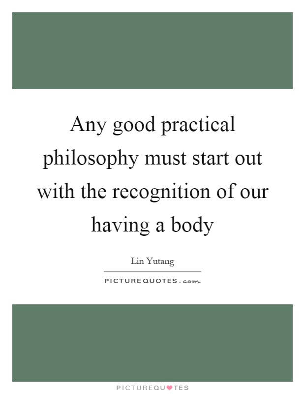Any good practical philosophy must start out with the recognition of our having a body Picture Quote #1