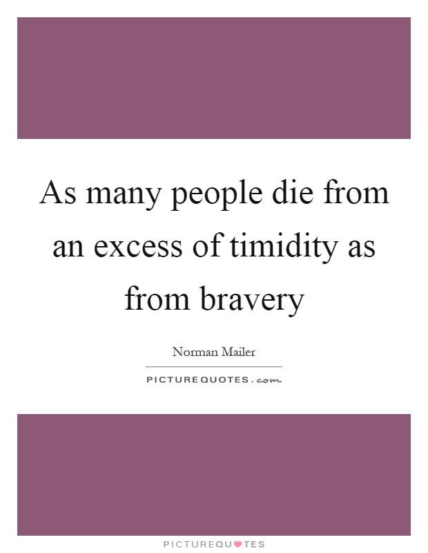 As many people die from an excess of timidity as from bravery Picture Quote #1