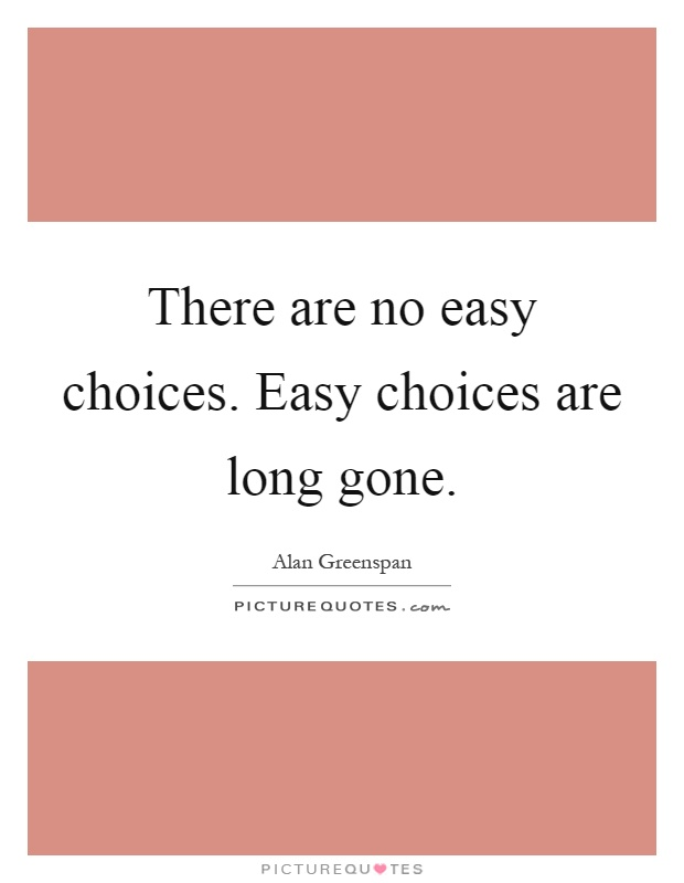 There are no easy choices. Easy choices are long gone Picture Quote #1