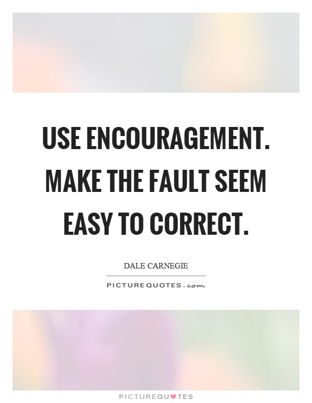 Use encouragement. Make the fault seem easy to correct Picture Quote #1
