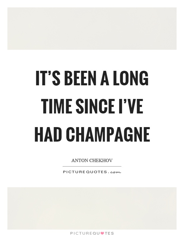 It's been a long time since I've had champagne Picture Quote #1