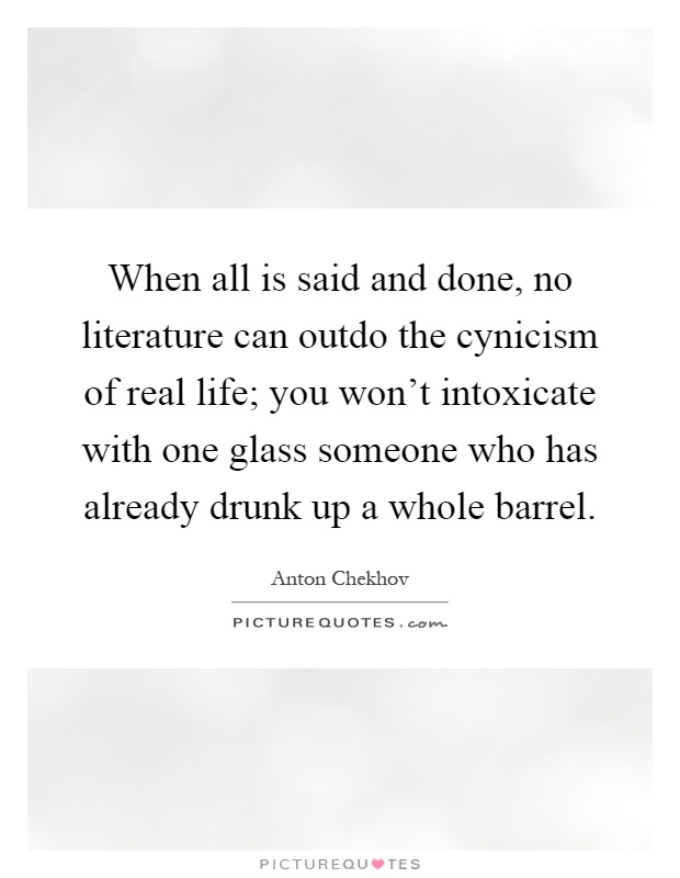 When all is said and done, no literature can outdo the cynicism of real life; you won't intoxicate with one glass someone who has already drunk up a whole barrel Picture Quote #1