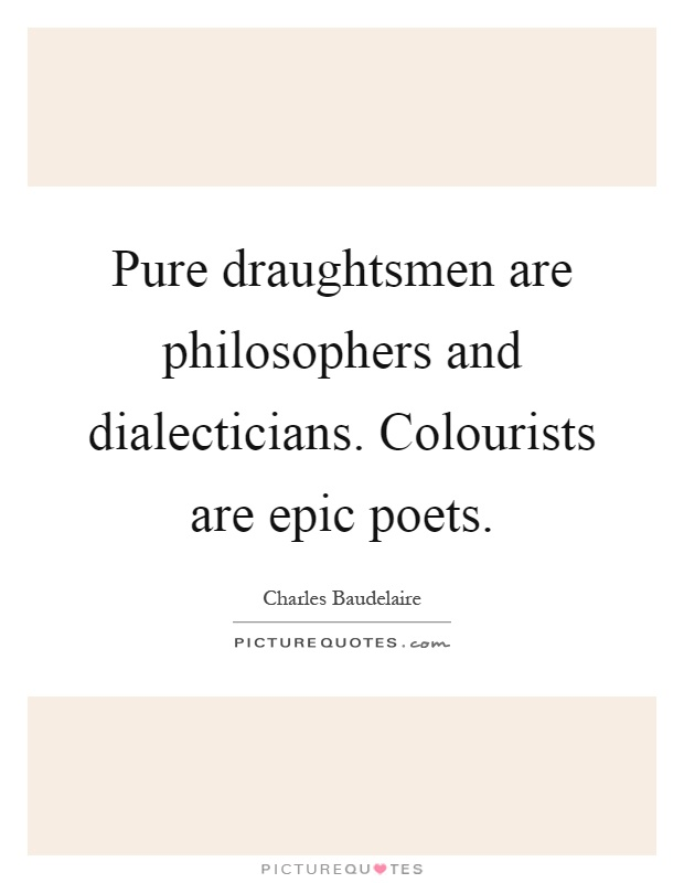 Pure draughtsmen are philosophers and dialecticians. Colourists are epic poets Picture Quote #1