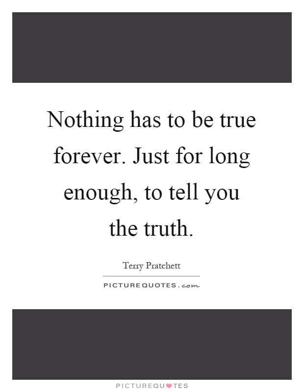 Nothing has to be true forever. Just for long enough, to tell you the truth Picture Quote #1