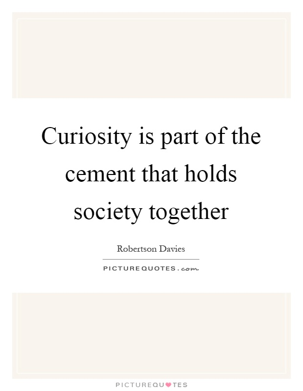 Curiosity is part of the cement that holds society together Picture Quote #1