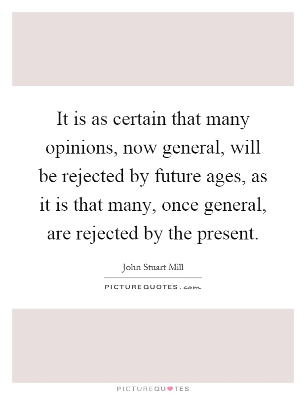 It is as certain that many opinions, now general, will be rejected by future ages, as it is that many, once general, are rejected by the present Picture Quote #1