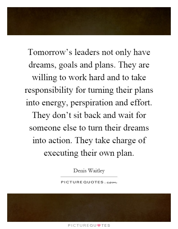Tomorrow's leaders not only have dreams, goals and plans. They are willing to work hard and to take responsibility for turning their plans into energy, perspiration and effort. They don't sit back and wait for someone else to turn their dreams into action. They take charge of executing their own plan Picture Quote #1