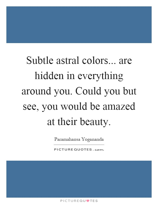 Subtle astral colors... are hidden in everything around you. Could you but see, you would be amazed at their beauty Picture Quote #1