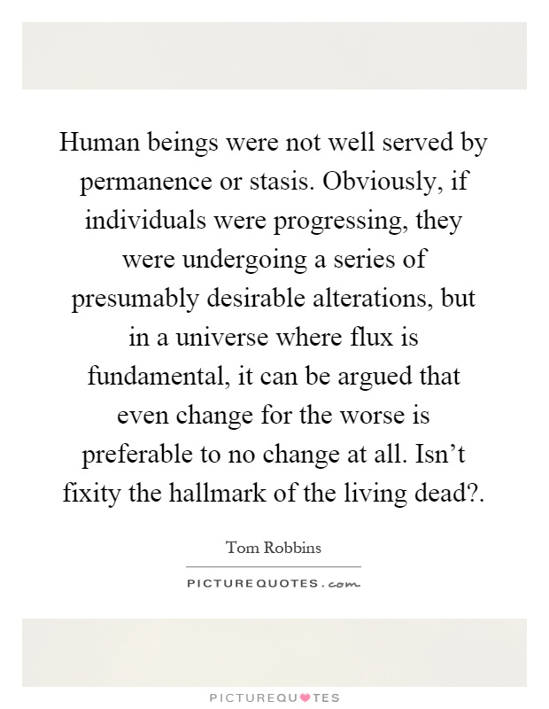 Human beings were not well served by permanence or stasis. Obviously, if individuals were progressing, they were undergoing a series of presumably desirable alterations, but in a universe where flux is fundamental, it can be argued that even change for the worse is preferable to no change at all. Isn't fixity the hallmark of the living dead? Picture Quote #1