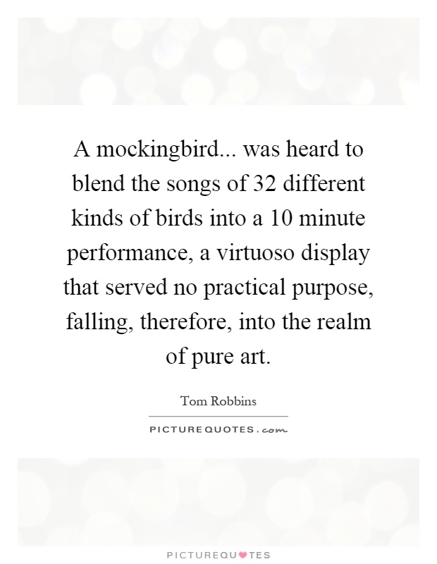 A mockingbird... was heard to blend the songs of 32 different kinds of birds into a 10 minute performance, a virtuoso display that served no practical purpose, falling, therefore, into the realm of pure art Picture Quote #1