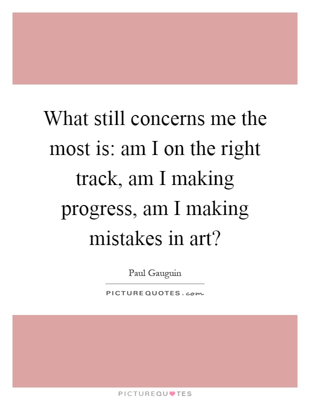 What still concerns me the most is: am I on the right track, am I making progress, am I making mistakes in art? Picture Quote #1