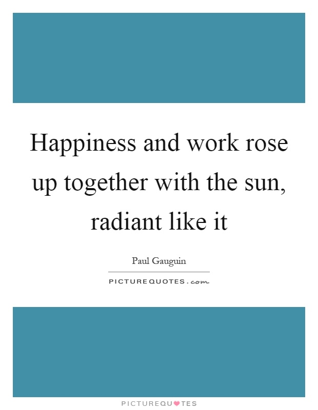 Happiness and work rose up together with the sun, radiant like it Picture Quote #1