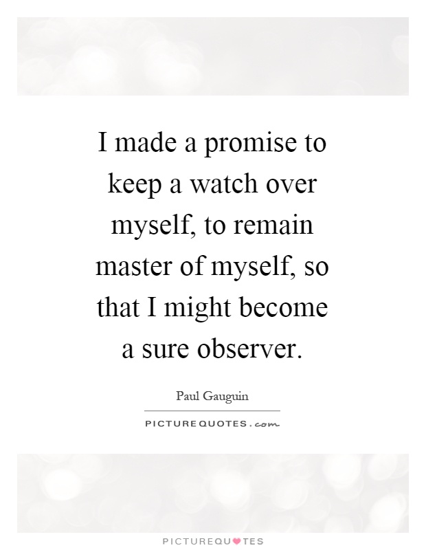 I made a promise to keep a watch over myself, to remain master of myself, so that I might become a sure observer Picture Quote #1