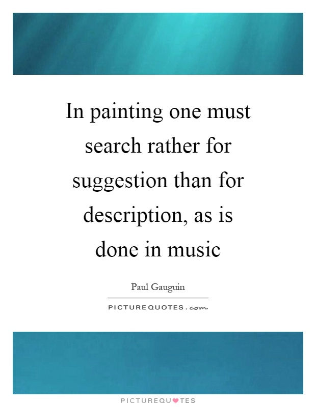 In painting one must search rather for suggestion than for description, as is done in music Picture Quote #1