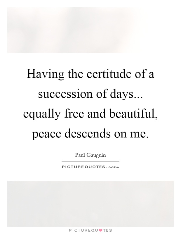 Having the certitude of a succession of days... equally free and beautiful, peace descends on me Picture Quote #1