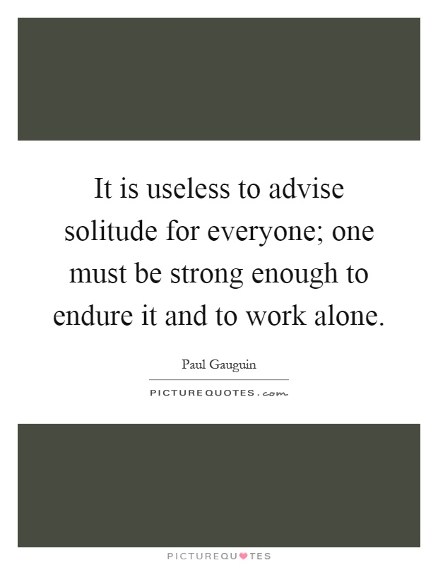 It is useless to advise solitude for everyone; one must be strong enough to endure it and to work alone Picture Quote #1