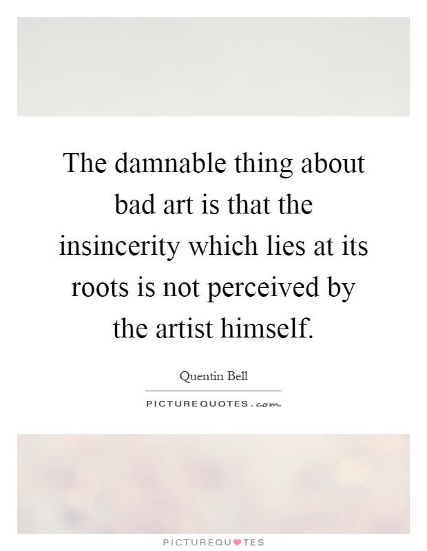 The damnable thing about bad art is that the insincerity which lies at its roots is not perceived by the artist himself Picture Quote #1