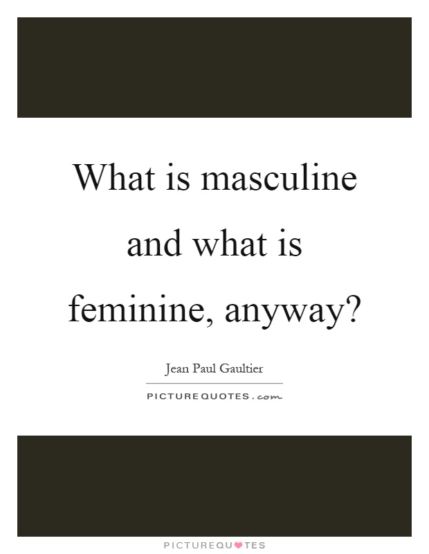 What is masculine and what is feminine, anyway? Picture Quote #1