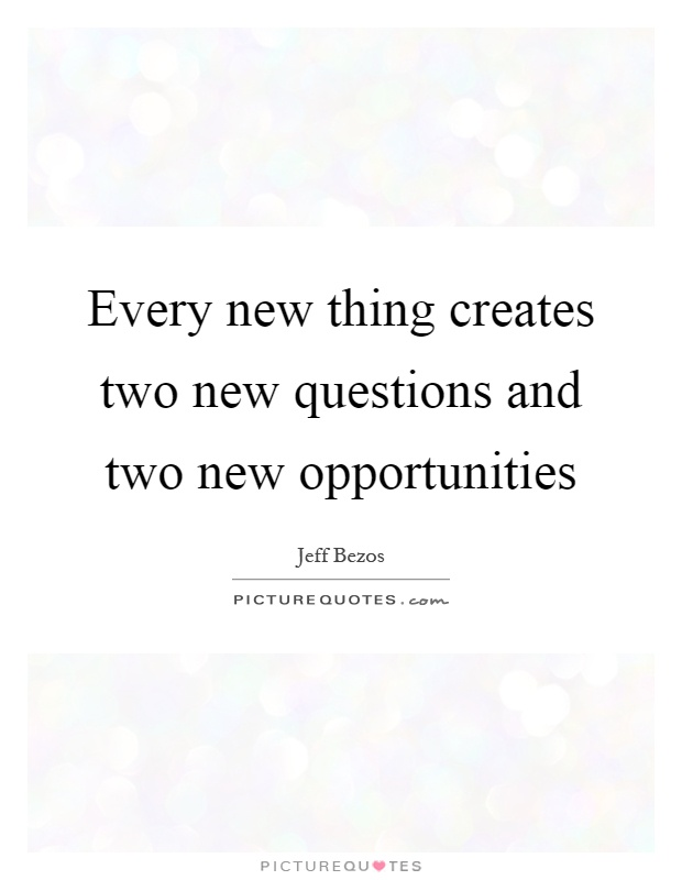 Every new thing creates two new questions and two new opportunities Picture Quote #1