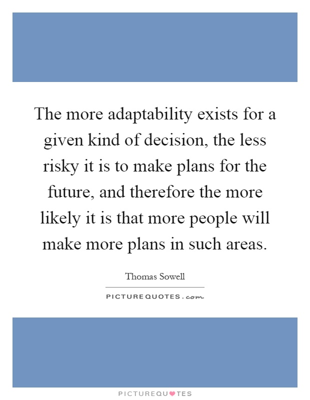 The more adaptability exists for a given kind of decision, the less risky it is to make plans for the future, and therefore the more likely it is that more people will make more plans in such areas Picture Quote #1