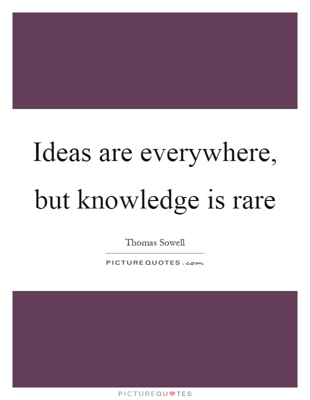 Ideas are everywhere, but knowledge is rare Picture Quote #1