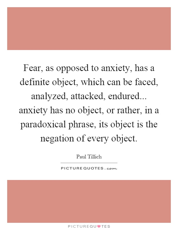 Fear, as opposed to anxiety, has a definite object, which can be faced, analyzed, attacked, endured... anxiety has no object, or rather, in a paradoxical phrase, its object is the negation of every object Picture Quote #1
