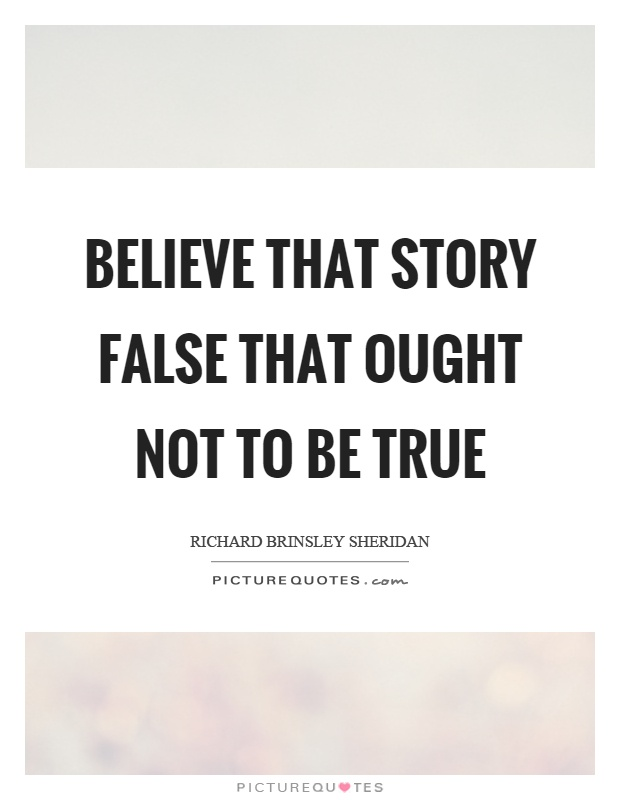 Believe that story false that ought not to be true Picture Quote #1