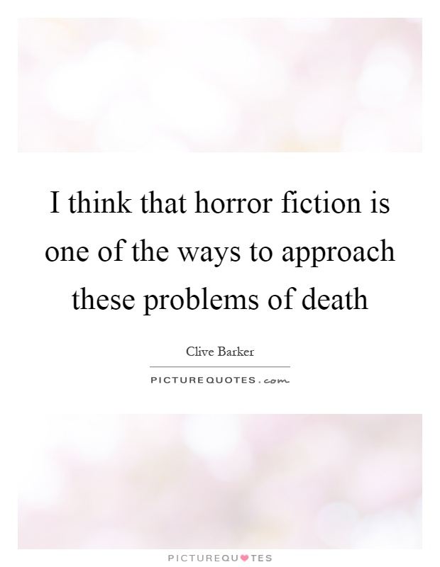 I think that horror fiction is one of the ways to approach these problems of death Picture Quote #1