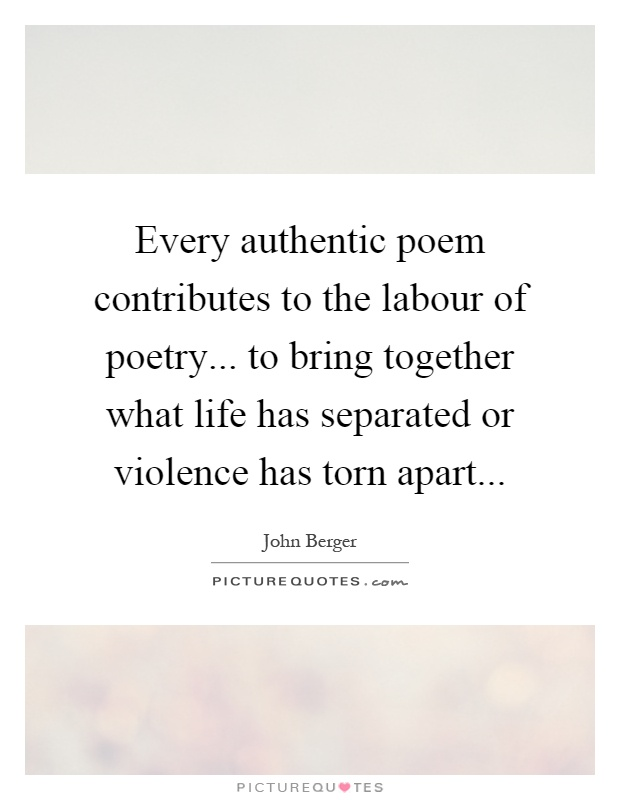 Every authentic poem contributes to the labour of poetry... to bring together what life has separated or violence has torn apart Picture Quote #1