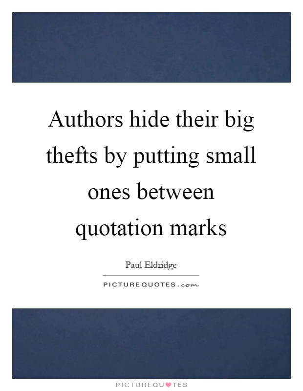 Authors hide their big thefts by putting small ones between quotation marks Picture Quote #1